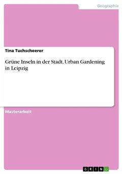 Grüne Inseln in der Stadt. Urban Gardening in Leipzig - Tuchscheerer, Tina