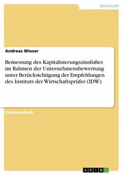 Bemessung des Kapitalisierungszinsfußes im Rahmen der Unternehmensbewertung unter Berücksichtigung der Empfehlungen des Instituts der Wirtschaftsprüfer (IDW) (eBook, ePUB)