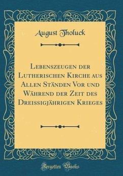 Lebenszeugen der Lutherischen Kirche aus Allen Ständen Vor und Während der Zeit des Dreißigjährigen Krieges (Classic Reprint)
