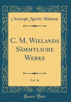 C. M. Wielands Sämmtliche Werke, Vol. 34 (Classic Reprint)
