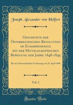 Geschichte der Österreichischen Revolution im Zusammenhange mit der Mitteleuropäischen Bewegung der Jahre 1848-1849, Vol. 1