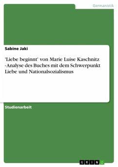 'Liebe beginnt' von Marie Luise Kaschnitz - Analyse des Buches mit dem Schwerpunkt Liebe und Nationalsozialismus (eBook, ePUB)