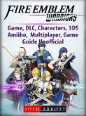 Fire Emblem Warriors Game, DLC, Characters, 3DS, Amiibo, Multiplayer, Game Guide Unofficial (eBook, ePUB)