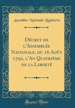 Décret de l'Assemblée Nationale, Du 16 Août 1792, l'An Quatrième de la Liberté (Classic Reprint)