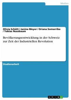 Bevölkerungsentwicklung in der Schweiz zur Zeit der Industriellen Revolution (eBook, ePUB) - Schütt, Olivia; Meyer, Janine; Somarriba, Oriana; Nussbaum, Tobias