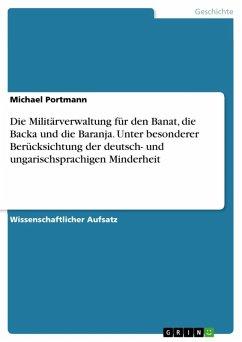 Die Militärverwaltung für den Banat, die Backa und die Baranja. Unter besonderer Berücksichtung der deutsch- und ungarischsprachigen Minderheit (eBook, ePUB) - Portmann, Michael