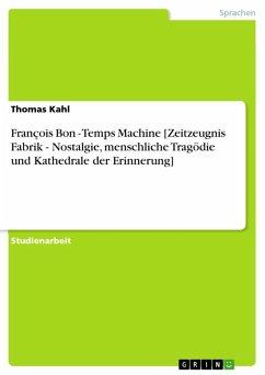 François Bon - Temps Machine [Zeitzeugnis Fabrik - Nostalgie, menschliche Tragödie und Kathedrale der Erinnerung] (eBook, ePUB)