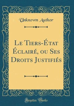 Le Tiers-Etat Eclaire, Ou Ses Droits Justifies (Classic Reprint)