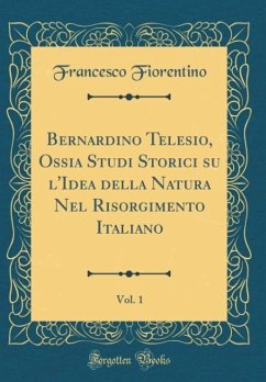Bernardino Telesio, Ossia Studi Storici su l'Idea della Natura Nel Risorgimento Italiano, Vol. 1 (Classic Reprint)