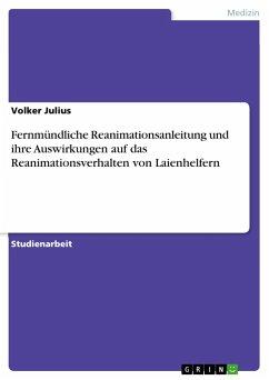 Fernmündliche Reanimationsanleitung und ihre Auswirkungen auf das Reanimationsverhalten von Laienhelfern - Julius, Volker