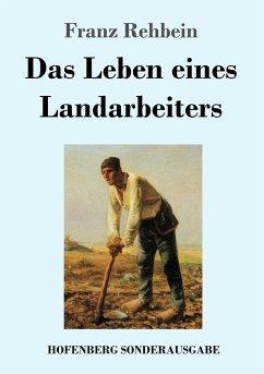 Das Leben eines Landarbeiters - Rehbein, Franz