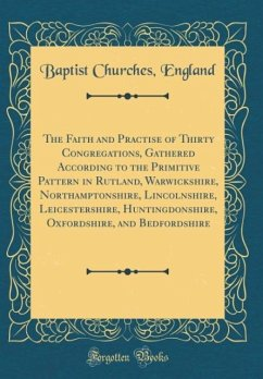 The Faith and Practise of Thirty Congregations, Gathered According to the Primitive Pattern in Rutland, Warwickshire, Northamptonshire, Lincolnshire, Leicestershire, Huntingdonshire, Oxfordshire, and Bedfordshire (Classic Reprint)