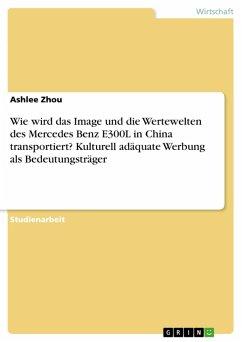 Wie wird das Image und die Wertewelten des Mercedes Benz E300L in China transportiert? Kulturell adäquate Werbung als Bedeutungsträger (eBook, PDF)