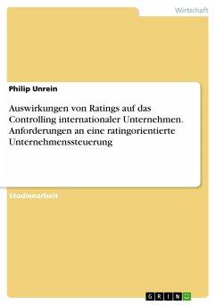 Auswirkungen von Ratings auf das Controlling internationaler Unternehmen. Anforderungen an eine ratingorientierte Unternehmenssteuerung