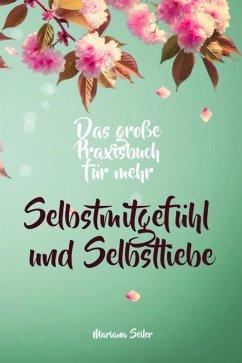 Selbstmitgefühl: DAS GROSSE PRAXISBUCH FÜR MEHR SELBSTMITGEFÜHL UND SELBSTLIEBE! Wie Sie sich in 30 Tagen mit liebevollen Augen sehen, tiefes Selbstmitgefühl und wahre Selbstliebe entwickeln und sich selbst mit dem höchsten Respekt behandeln (eBook, ePUB) - Seiler, Mariana