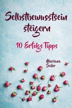 Selbstbewusstsein steigern: 10 TIPPS FÜR EIN UNERSCHÜTTERLICHES SELBSTBEWUSSTSEIN! Wie Sie in 15 Tagen enorm Ihr Selbstbewusstsein steigern und Ihr Selbstvertrauen aufbauen (Selbstbewusstsein steigern mit System!) (eBook, ePUB) - Seiler, Mariana
