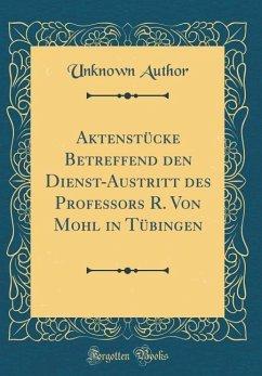 Aktenst¿cke Betreffend den Dienst-Austritt des Professors R. Von Mohl in T¿bingen (Classic Reprint)