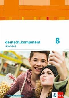 deutsch.kompetent 8. Arbeitsheft mit Onlineangebot und Lösungen Klasse 8. Ausgabe Baden-Württemberg