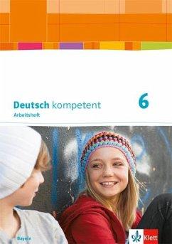 Deutsch kompetent 6. Arbeitsheft mit Lösungen Klasse 6. Ausgabe Bayern
