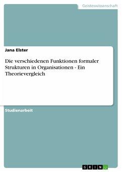 Die verschiedenen Funktionen formaler Strukturen in Organisationen - Ein Theorievergleich (eBook, PDF) - Elster, Jana