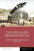 Two Irelands Beyond the Sea: Ulster Unionism and America, 1880-1920
