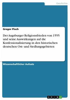 Der Augsburger Religionsfrieden von 1555 und seine Auswirkungen auf die Konfessionalisierung in den historischen deutschen Ost- und Siedlungsgebieten (eBook, ePUB) - Ploch, Gregor