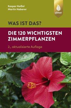 Was ist das? Die 120 wichtigsten Zimmerpflanzen - Heißel, Kaspar; Haberer, Martin