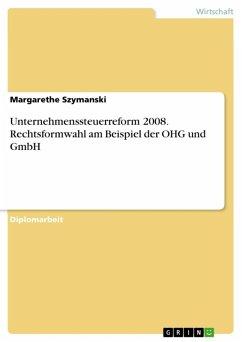 Unternehmenssteuerreform 2008 im Hinblick auf die Rechtsformwahl am praktischen Beispiel der OHG und GmbH (eBook, ePUB)
