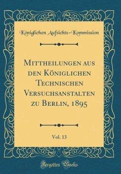 Mittheilungen aus den Königlichen Technischen Versuchsanstalten zu Berlin, 1895, Vol. 13 (Classic Reprint)