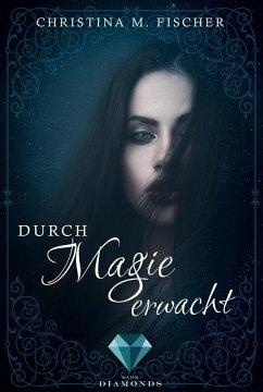 Durch Magie erwacht / Die Magie-Reihe Bd.1 (eBook, ePUB) - Fischer, Christina M.