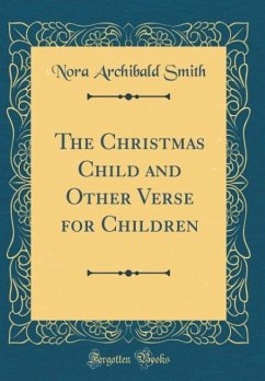 The Christmas Child and Other Verse for Children (Classic Reprint)
