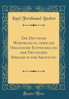 Die Deutsche Wortbildung, oder die Organische Entwickelung der Deutschen Sprache in der Ableitung (Classic Reprint) - Becker, Karl Ferdinand