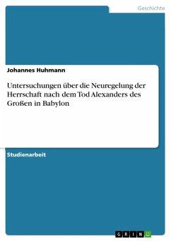 Untersuchungen über die Neuregelung der Herrschaft nach dem Tod Alexanders des Großen in Babylon (eBook, ePUB) - Huhmann, Johannes