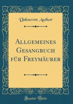 Allgemeines Gesangbuch für Freymäurer (Classic Reprint)