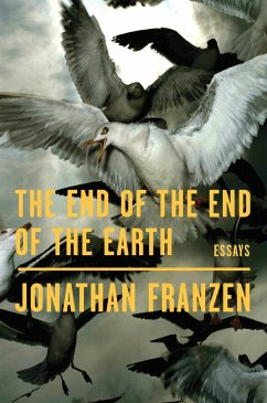 The End of the End of the Earth: Essays - Franzen, Jonathan