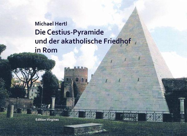 DIE CESTIUS-PYRAMIDE UND DER AKATHOLISCHE FRIEDHOF IN ROM - Hertl, Michael