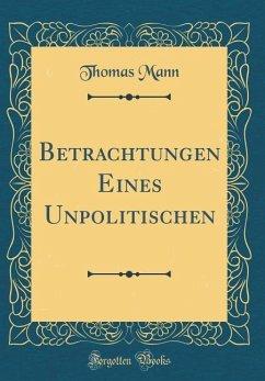 Betrachtungen Eines Unpolitischen (Classic Reprint)