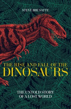 The Rise and Fall of the Dinosaurs - Brusatte, Steve