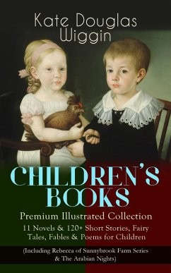 CHILDREN'S BOOKS - Premium Illustrated Collection: 11 Novels & 120+ Short Stories, Fairy Tales, Fables & Poems for Children (Including Rebecca of Sunnybrook Farm Series & The Arabian Nights) (eBook, ePUB) - Wiggin, Kate Douglas