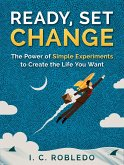 Ready, Set, Change: The Power of Simple Experiments to Create the Life You Want (Master Your Mind, Revolutionize Your Life, #5) (eBook, ePUB)