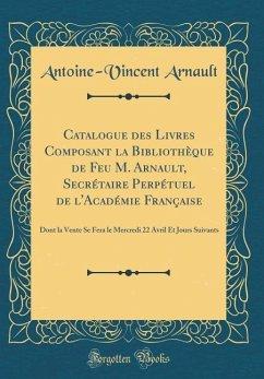 Catalogue des Livres Composant la Bibliothèque de Feu M. Arnault, Secrétaire Perpétuel de l'Académie Française