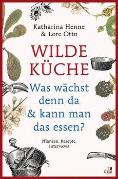 Wilde Küche - Pflanzen, Rezepte, Interviews - Henne, Katharina; Otto, Lore