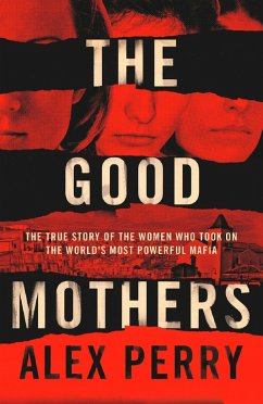 The Good Mothers: The True Story of the Women Who Took on The World's Most Powerful Mafia (eBook, ePUB) - Perry, Alex