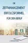 ZEITMANAGEMENT IM BERUF: Zeitmanagement lernen und den Job in halber Zeit einfach, entspannt und mit sehr gutem Ergebnis