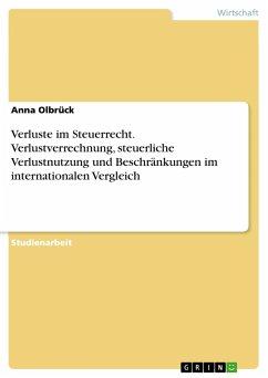 Verluste im Steuerrecht. Verlustverrechnung, steuerliche Verlustnutzung und Beschränkungen im internationalen Vergleich - Olbrück, Anna