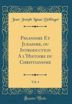 Paganisme Et Judaisme, ou Introduction A l'Histoire du Christianisme, Vol. 4 (Classic Reprint)