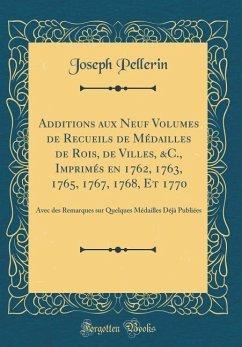 Additions aux Neuf Volumes de Recueils de Médailles de Rois, de Villes, &C., Imprimés en 1762, 1763, 1765, 1767, 1768, Et 1770