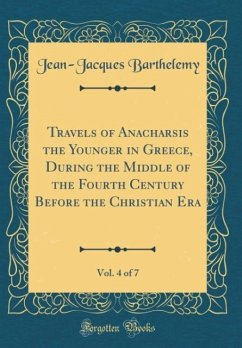 Travels of Anacharsis the Younger in Greece, During the Middle of the Fourth Century Before the Christian Era, Vol. 4 of 7 (Classic Reprint)