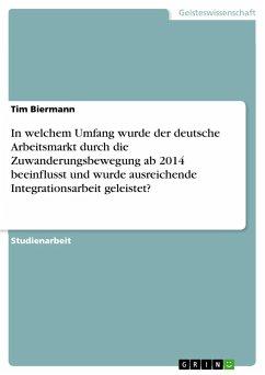 In welchem Umfang wurde der deutsche Arbeitsmarkt durch die Zuwanderungsbewegung ab 2014 beeinflusst und wurde ausreichende Integrationsarbeit geleistet? - Biermann, Tim