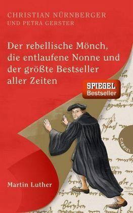 Der rebellische Mönch, die entlaufene Nonne und der größte Bestseller aller Zeiten, Martin Luther (Mängelexemplar) - Nürnberger, Christian; Gerster, Petra